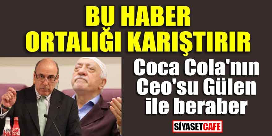 CocaCola eski ceosu ile Gülen'in ilişkisi