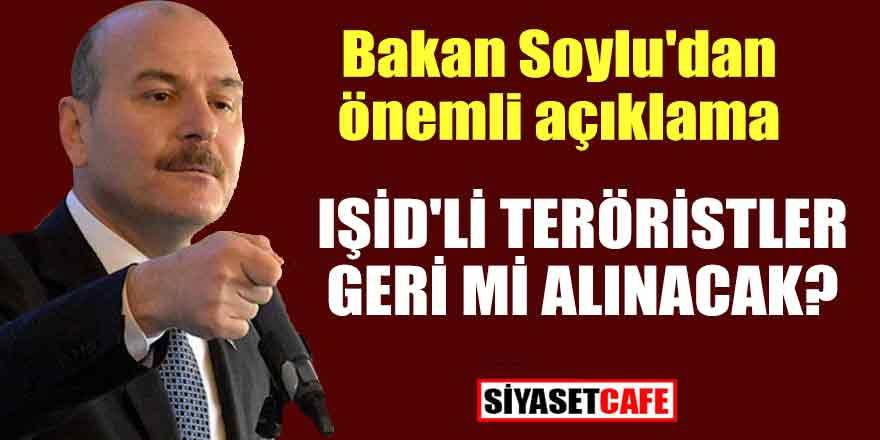 Bakan Soylu'dan önemli açıklama; IŞİD'lİ teröristler geri mi alınacak?