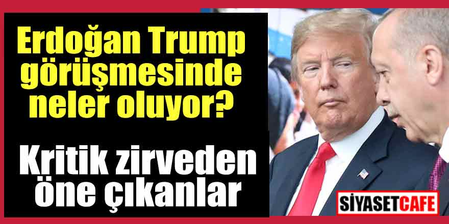 Erdoğan Trump görüşmesinde neler oluyor?