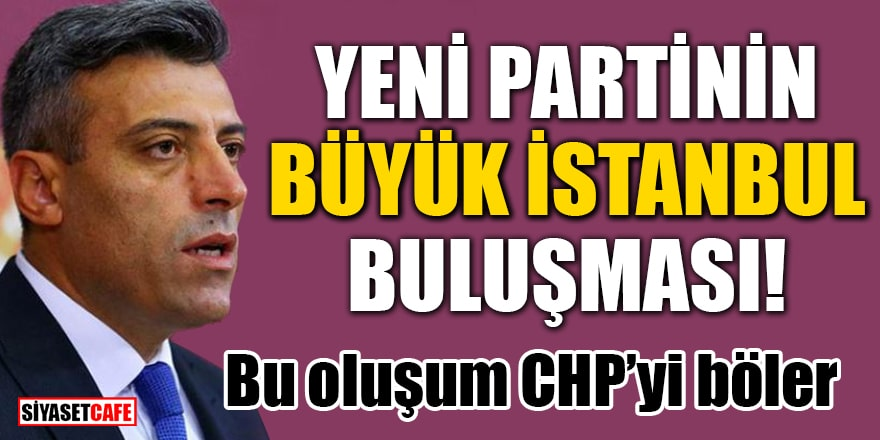 Yeni partinin büyük istanbul buluşması! Bu oluşum CHP'yi böler