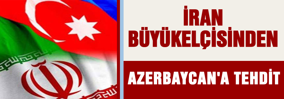 İran Büyükelçisi Azerbaycan'ı tehdit etti