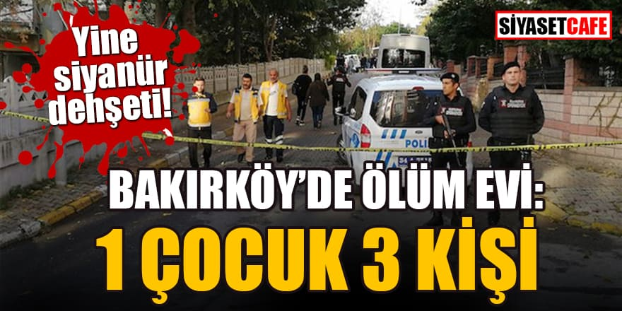 İstanbul Bakırköy'de ölüm evi: 1 çocuk 3 kişi