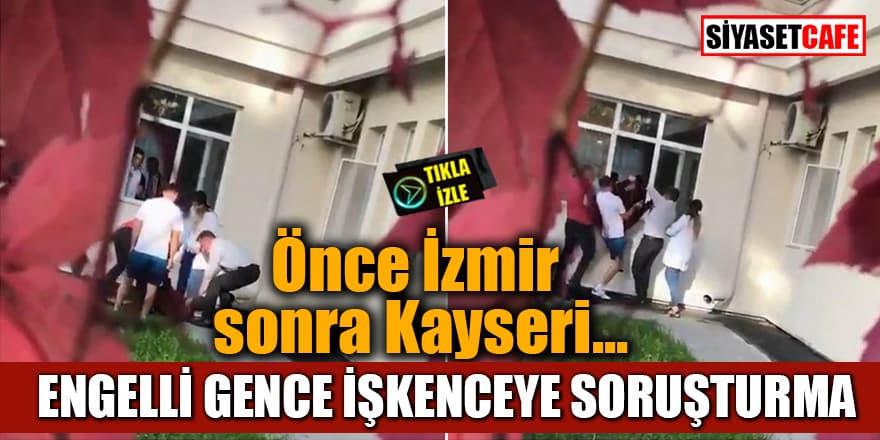 Önce İzmir sonra Kayseri... Engelli gence işkenceye soruşturma