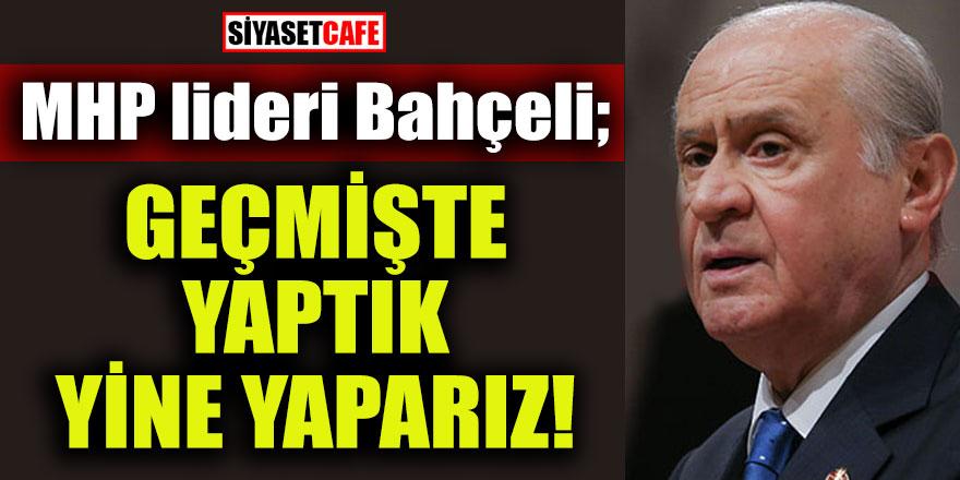 MHP Lideri Bahçeli: Geçmişte yaptık yine yaparız!