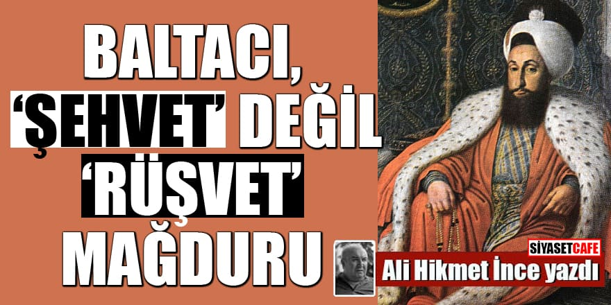 Ali Hikmet İnce yazdı: Baltacı, 'şehvet' değil 'rüşvet' mağduru