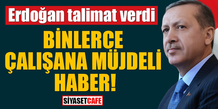 Erdoğan talimat verdi! Binlerce çalışana müjdeli haber