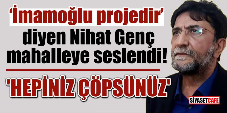 """""""İmamoğlu projedir"""" diyen Nihat Genç mahalleye seslendi! 'Hepiniz çöpsünüz'"""