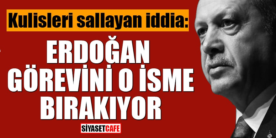 Kulisleri sallayan iddia: Erdoğan görevini o isme bırakıyor