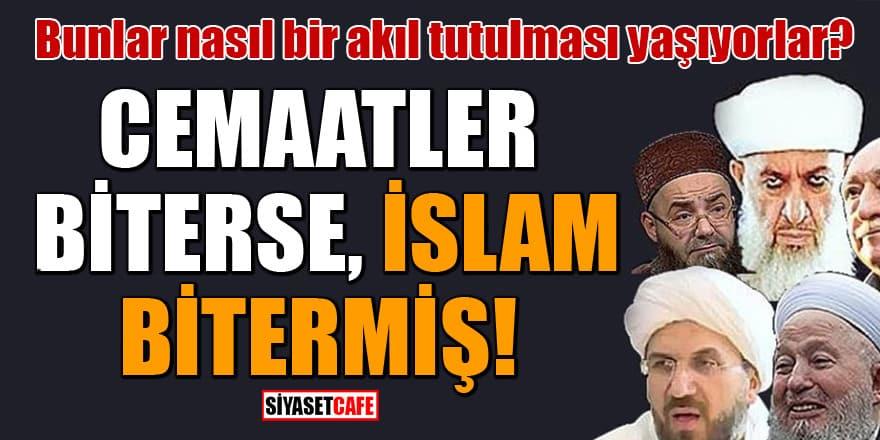 Bunlar nasıl bir akıl tutulması yaşıyorlar? Cemaatler biterse İslam bitermiş!