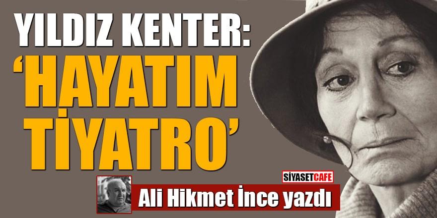 Ali Hikmet İnce yazdı: Yıldız Kenter: 'Hayatım Tiyatro…'