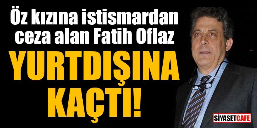 Öz kızına istismardan ceza alan Fatih Oflaz yurt dışına kaçtı!