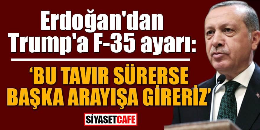 Erdoğan'dan Trump'a F-35 ayarı: Bu tavır sürerse başka arayışa gireriz