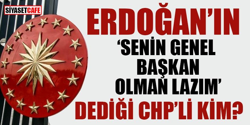 Erdoğan'ın 'Senin genel başkan olman lazım' dediği CHP'li kim?