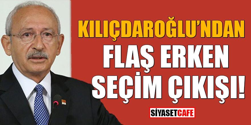 Kılıçdaroğlu'ndan flaş erken seçim çıkışı