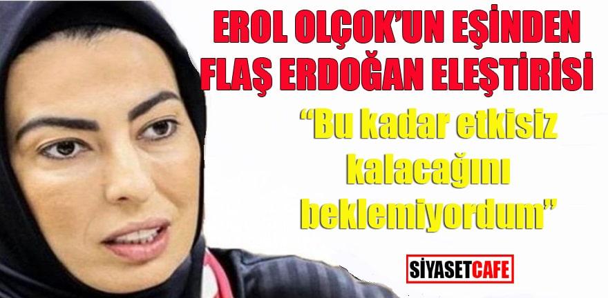 """Erol Olçok'un eşinden flaş Erdoğan eleştirisi: """"Bu kadar etkisiz kalacağını beklemiyordum"""""""