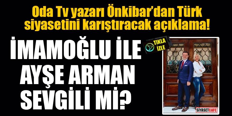 Oda Tv yazarı Önkibar'dan skandal açıklama: İmamoğlu ile Ayşe Arman sevgili mi?