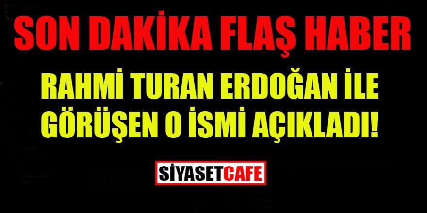 Son dakika; Rahmi Turan Erdoğan ile görüşen o ismi açıkladı