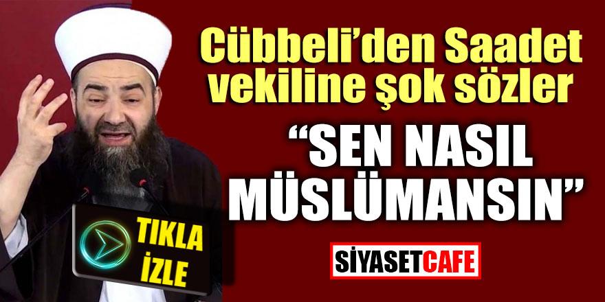 """Cübbeli'den Saadet vekiline şok sözler """"Sen nasıl Müslümansın"""""""