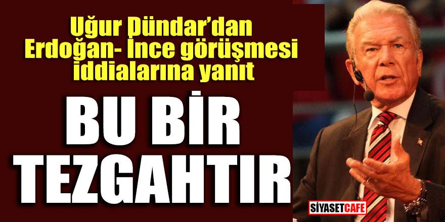 """Uğur Dündar'dan Erdoğan- İnce görüşmesi iddialarına yanıt; """"Bu bir tezgahtır"""""""