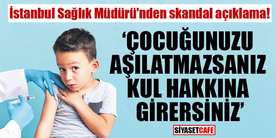 İstanbul Sağlık Müdürü Memişoğlu: Çocuğunuzu aşılatmazsanız kul hakkına girersiniz