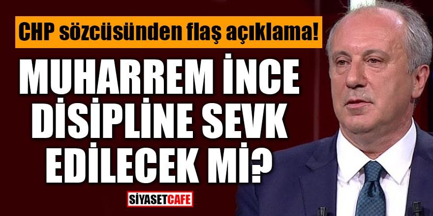 CHP sözcüsünden flaş açıklama: Muharrem İnce disipline sevk edilecek mi?