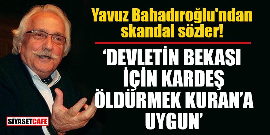 Yavuz Bahadıroğlu: Devletin bekası için kardeş öldürmek Kuran'a uygun