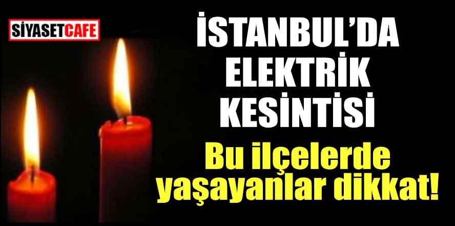 İstanbul'da elektrik kesintisi; Bu ilçelerde yaşayanlar dikkat!
