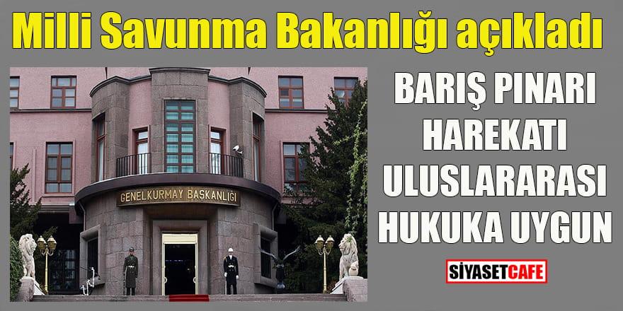 Milli Savunma Bakanlığı açıkladı: Barış Pınarı harekatı uluslararası hukuka uygun