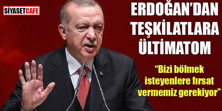 """Erdoğan'dan teşkilatlara ültimatom: """"Bizi bölmek isteyenlere fırsat vermememiz gerekiyor"""""""