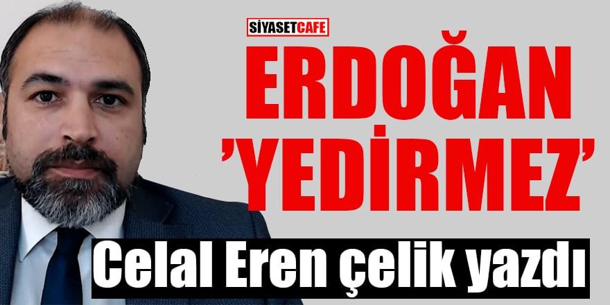 Celal Eren Çelik yazdı: Erdoğan 'yedirmez'