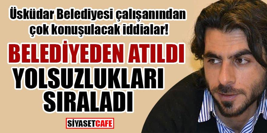 Üsküdar Belediyesi çalışanından çok konuşulacak iddialar! Belediyeden atıldı, yolsuzlukları sıraladı