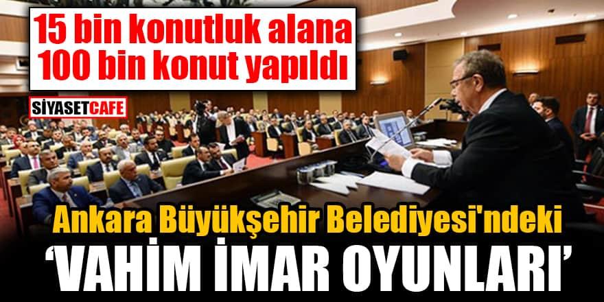 Ankara Büyükşehir Belediyesi'ndeki 'vahim imar oyunları' 100 bin konut yapıldı