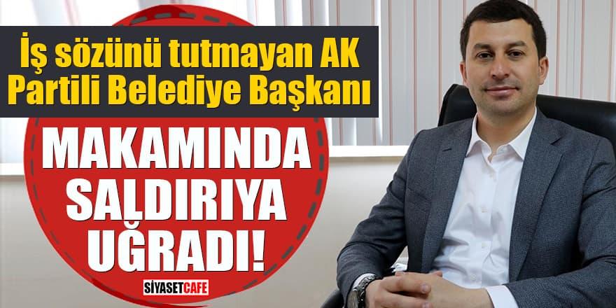 İş sözünü tutmayan AK Partili Belediye Başkanı makamında saldırıya uğradı