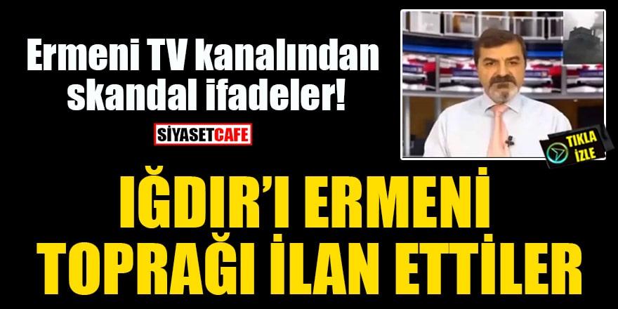 Ermeni TV kanalından skandal ifadeler: Iğdır'ı Ermeni toprağı ilan ettiler