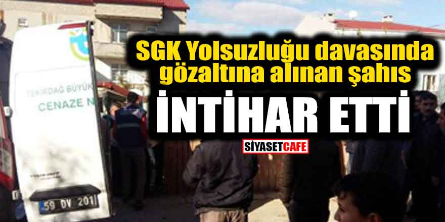 SGK Yolsuzluğu davasında gözaltına alınan şahıs intihar etti