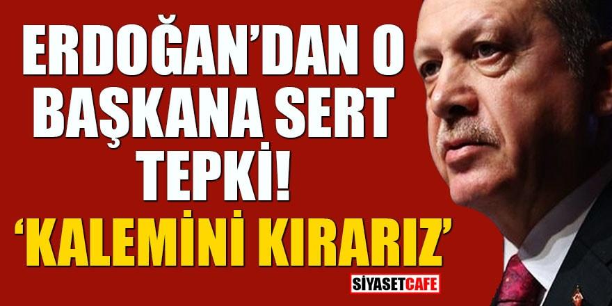 Erdoğan'dan o Başkana sert tepki: Kalemini kırarız
