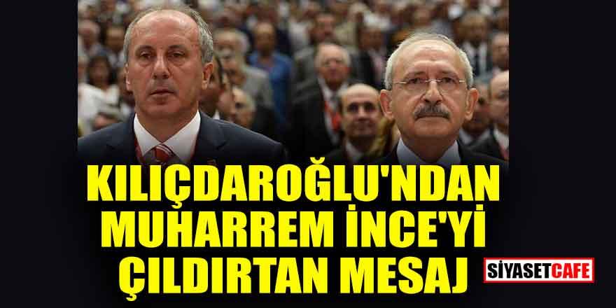 Kılıçdaroğlu'ndan Muharrem İnce'yi çıldırtan mesaj