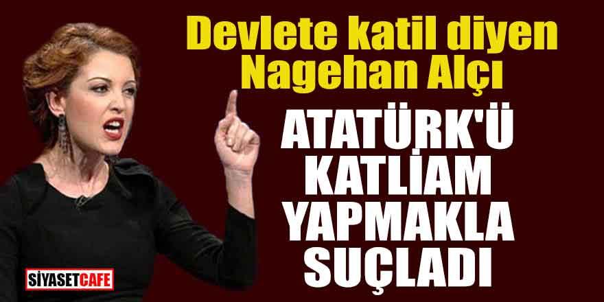 Nagehan Alçı Atatürk'ü katliam yapmakla suçladı