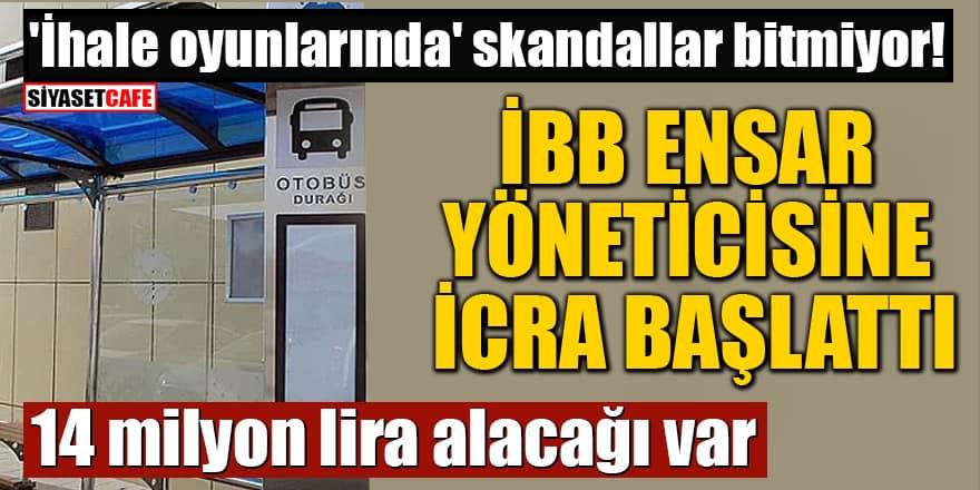 İBB Ensar yöneticisinin şirketine icra başlattı! 14 milyon lira alacağı var