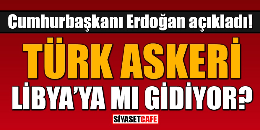 Erdoğan açıkladı: Türk askeri Libya'ya mı gidiyor?