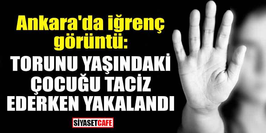 Ankara'da iğrenç görüntü: Torunu yaşındaki çocuğu taciz ederken yakalandı