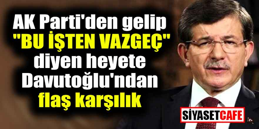 "AK Parti'den gelip ""bu işten vazgeç"" diyen heyete Davutoğlu'ndan flaş karşılık"