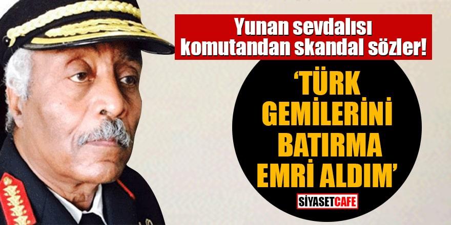 Yunan sevdalısı komutandan skandal sözler: Türk gemilerini batırma emri aldım