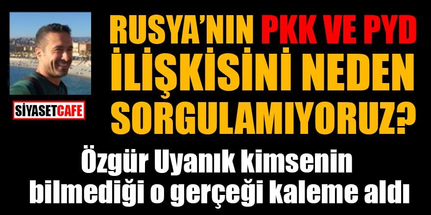 Özgür Uyanık: Rusya'nın PKK ve PYD ilişkisini neden sorgulamıyoruz?