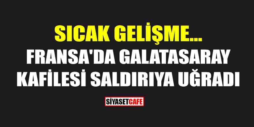 Sıcak Gelişme...Fransa'da Galatasaray Kafilesi Saldırıya Uğradı