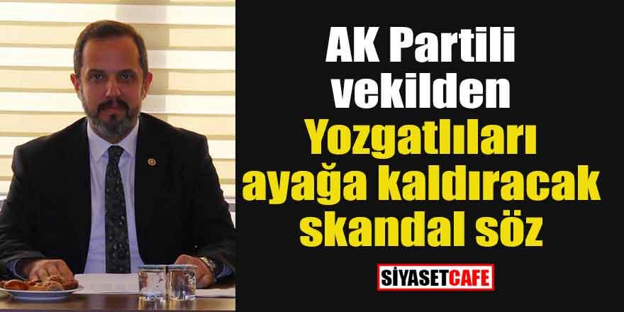 AK Partili vekilden Yozgatlıları ayağa kaldıracak skandal söz