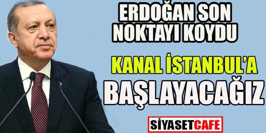 Erdoğan son noktayı koydu: Kanal İstanbul'a başlayacağız