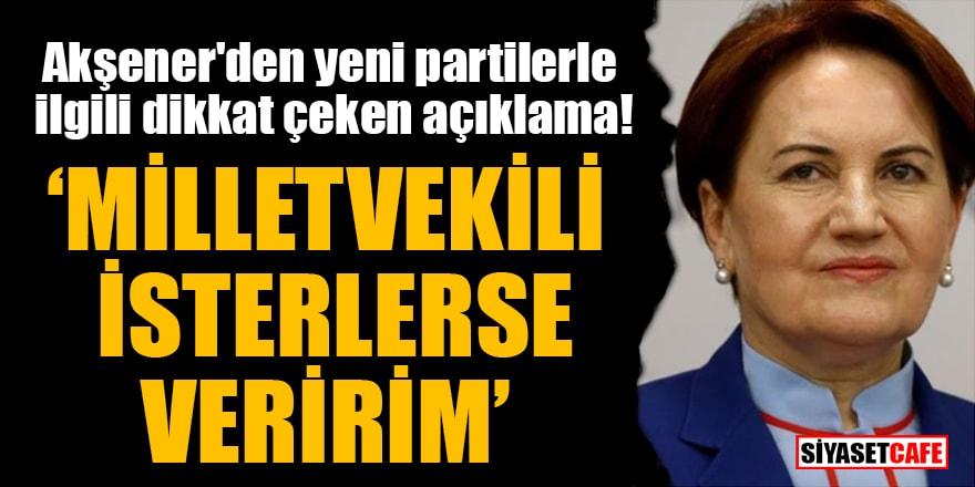 Akşener'den yeni partilerle ilgili dikkat çeken açıklama: Milletvekili isterlerse veririm
