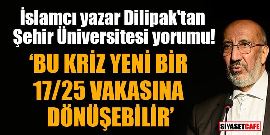 İslamcı yazar Dilipak'tan Şehir Üniversitesi yorumu! Bu kriz yeni bir 17/25 vakasına dönüşebilir
