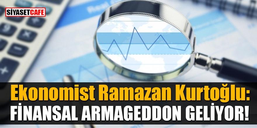 Ekonomist Ramazan Kurtoğlu: Finansal Armageddon geliyor